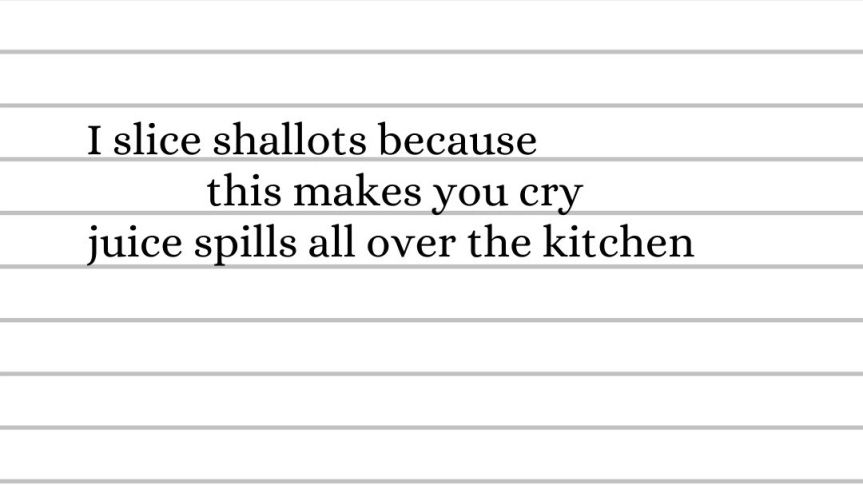 I slice shallots because this makes you cry. Juice spills all over the kitchen.
